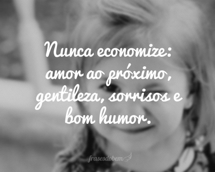 Nunca Economize Amor Ao Proximo Gentileza Sorrisos E Bom Humor