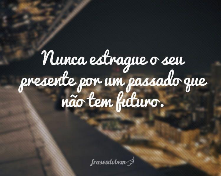 Nunca estrague o seu presente por um passado que não tem futuro.