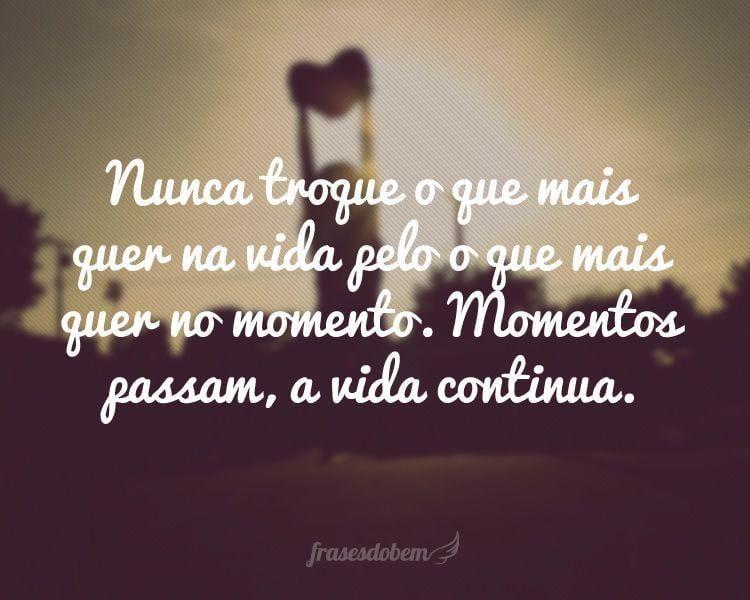 Nunca troque o que mais quer na vida pelo o que mais quer no momento. Momentos passam, a vida continua.