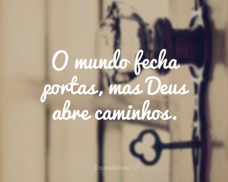 O mundo fecha portas, mas Deus abre caminhos.