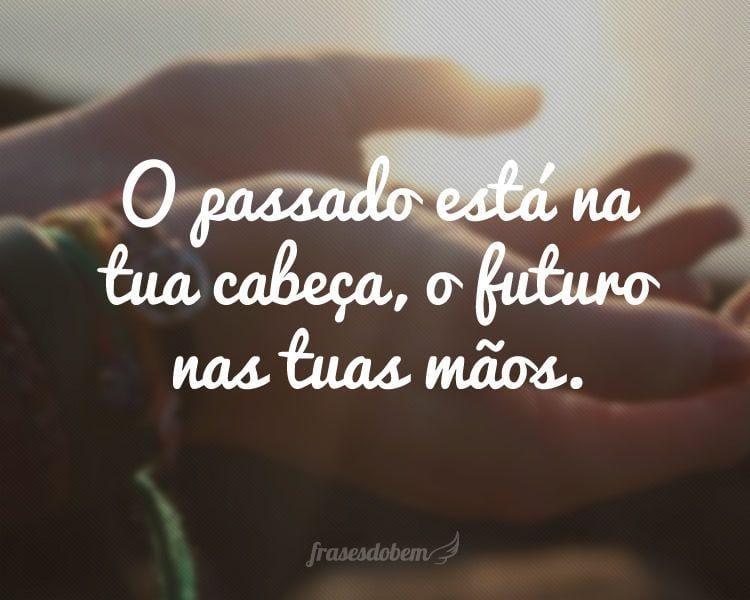 O passado está na tua cabeça, o futuro nas tuas mãos.