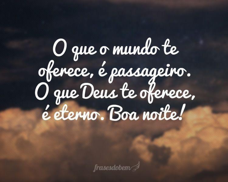O que o mundo te oferece, é passageiro. O que Deus te oferece, é eterno. Boa noite!