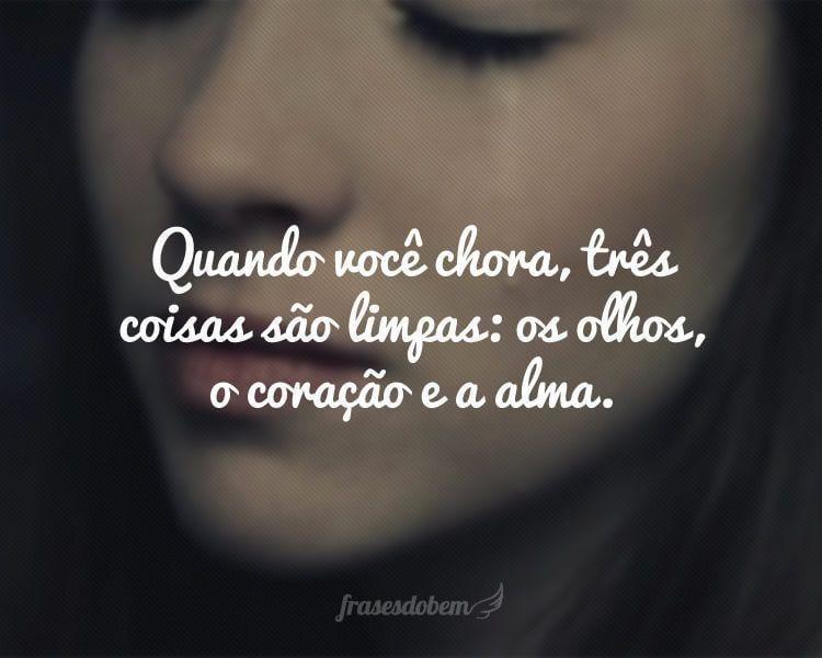 Quando você chora, três coisas são limpas: os olhos, o coração e a alma.