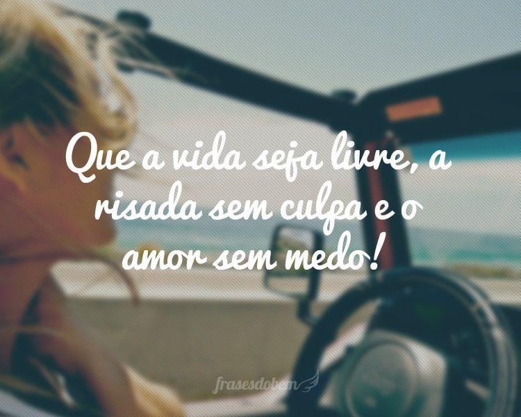 Que a vida seja livre, a risada sem culpa e o amor sem medo!