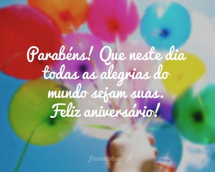 Parabéns! Que neste dia todas as alegrias do mundo sejam suas. Feliz aniversário!