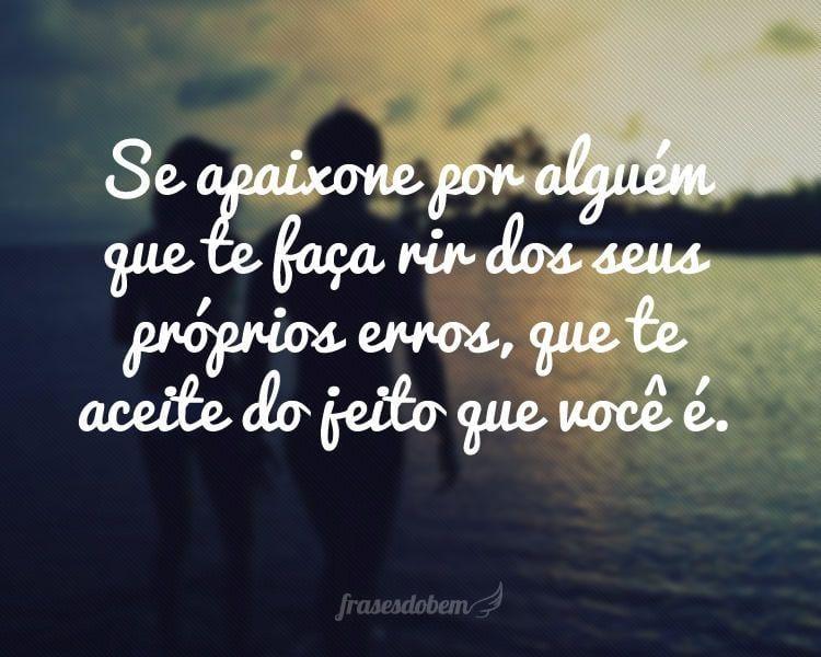Se apaixone por alguém que te faça rir dos seus próprios erros, que te aceite do jeito que você é.