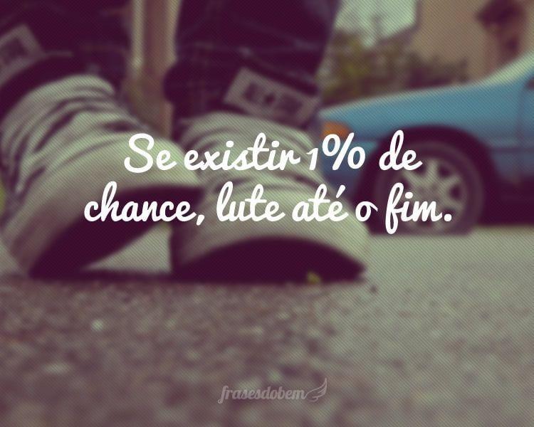 Se existir 1% de chance, lute até o fim.