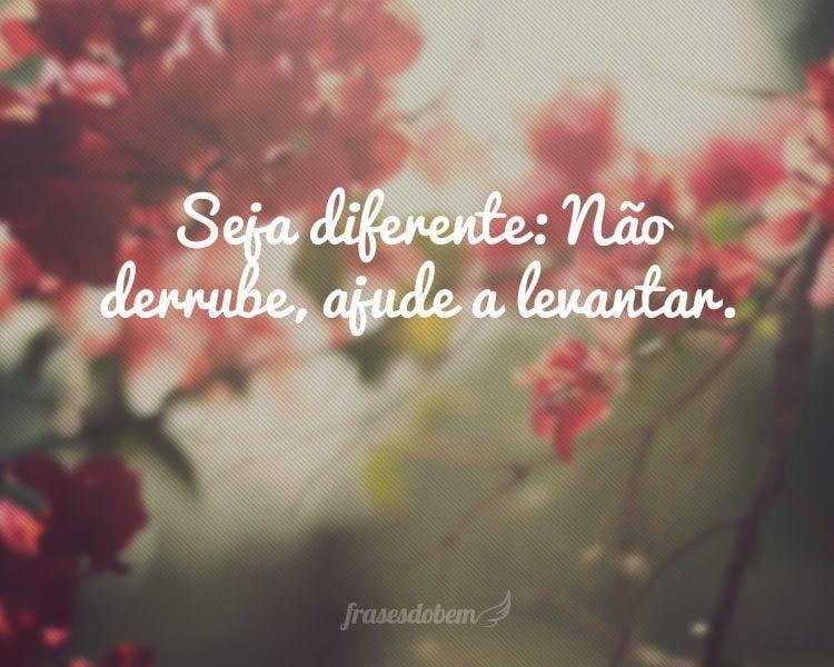 Seja diferente: Não derrube, ajude a levantar.