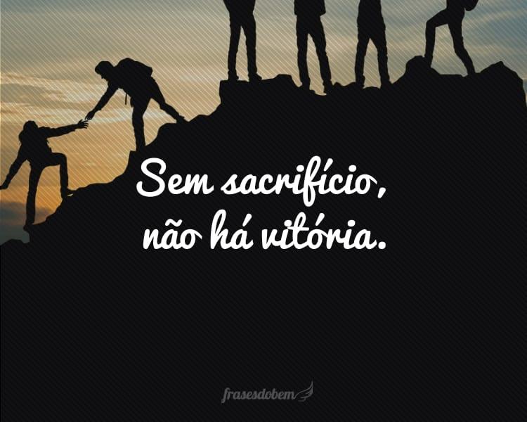 Sem sacrifício, não há vitória.