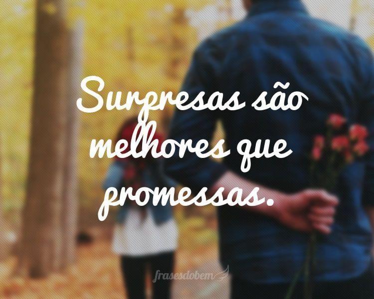 Surpresas são melhores que promessas.