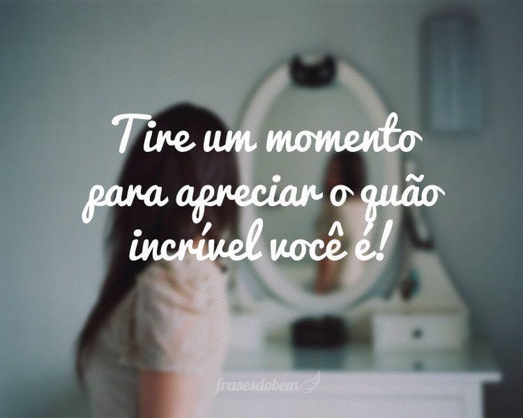 Tire um momento para apreciar o quão incrível você é!