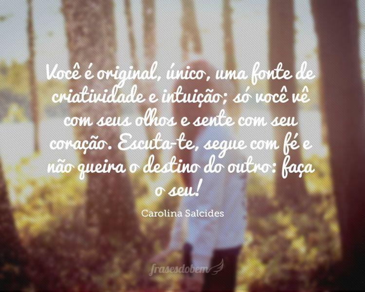 Você é original, único, uma fonte de criatividade e intuição; só você vê com seus olhos e sente com seu coração. Escuta-te, segue com fé e não queira o destino do outro: faça o seu!