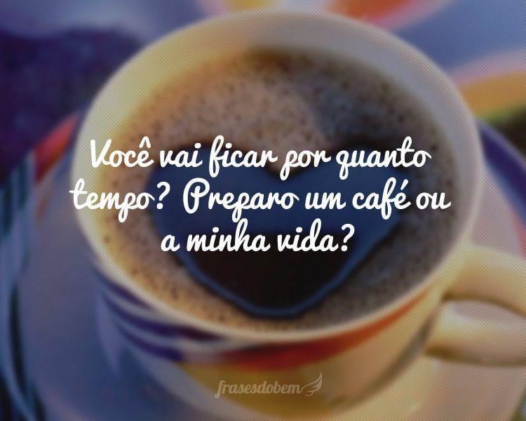 Você vai ficar por quanto tempo? Preparo um café ou a minha vida?