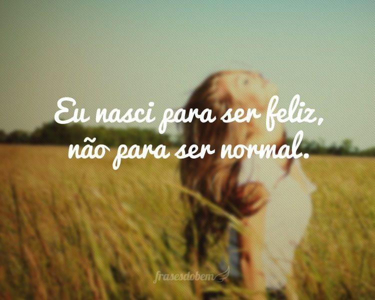 Eu nasci para ser feliz, não para ser normal.
