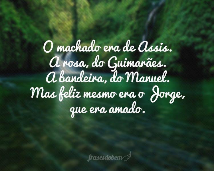 O machado era de Assis. A rosa, do Guimarães. A bandeira, do Manuel. Mas feliz mesmo era o Jorge, que era amado.