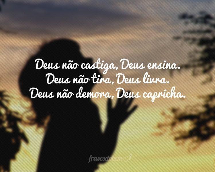 Deus não castiga, Deus ensina. Deus não tira, Deus livra. Deus não demora, Deus capricha.