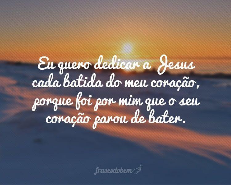 Eu quero dedicar a Jesus cada batida do meu coração, porque foi por mim que o seu coração parou de bater.