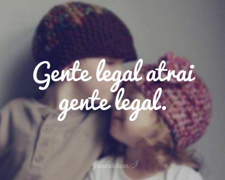 Gente legal atrai gente legal.