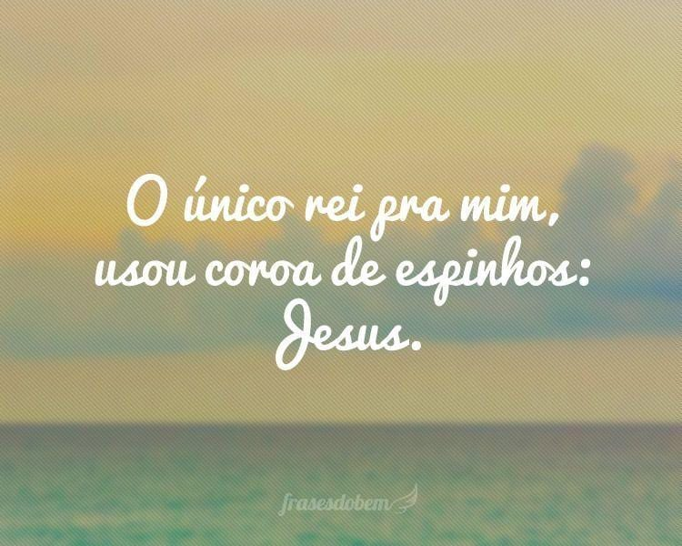 O único rei pra mim, usou coroa de espinhos: Jesus.