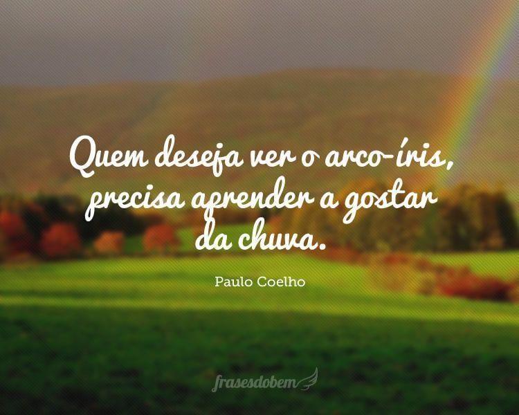 Quem deseja ver o arco-íris, precisa aprender a gostar da chuva.