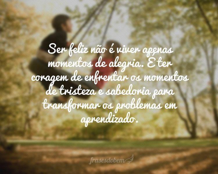 Ser feliz não é viver apenas momentos de alegria. É ter coragem de enfrentar os momentos de tristeza e sabedoria para transformar os problemas em aprendizado.