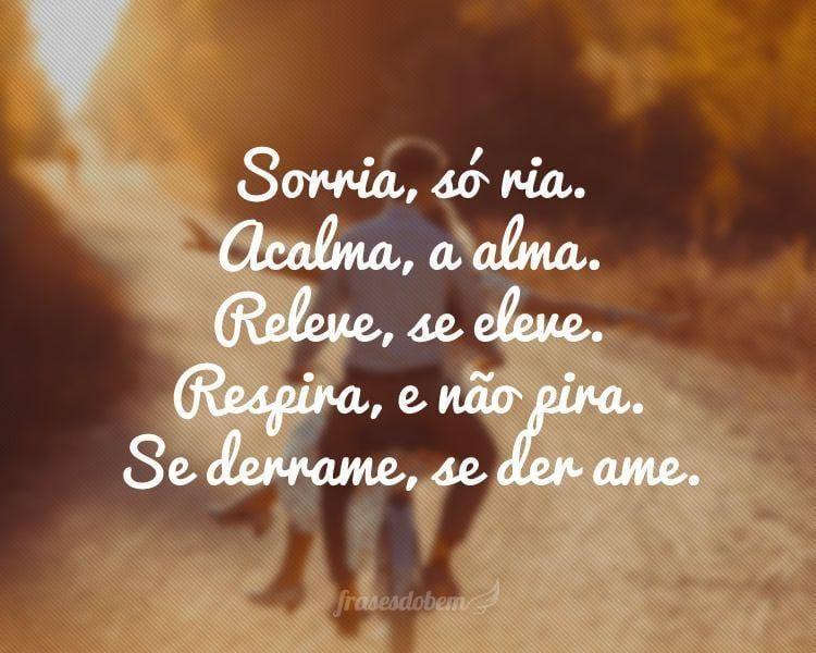 Sorria, só ria. Acalma, a alma. Se derrame, se der ame. Releve, se eleve. Respira, e não pira.