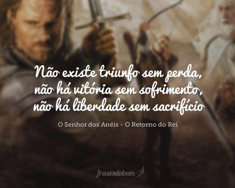 Não existe triunfo sem perda, não há vitória sem sofrimento, não há liberdade sem sacrifício.
