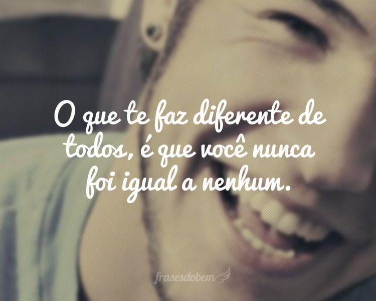 O que te faz diferente de todos, é que você nunca foi igual a nenhum.