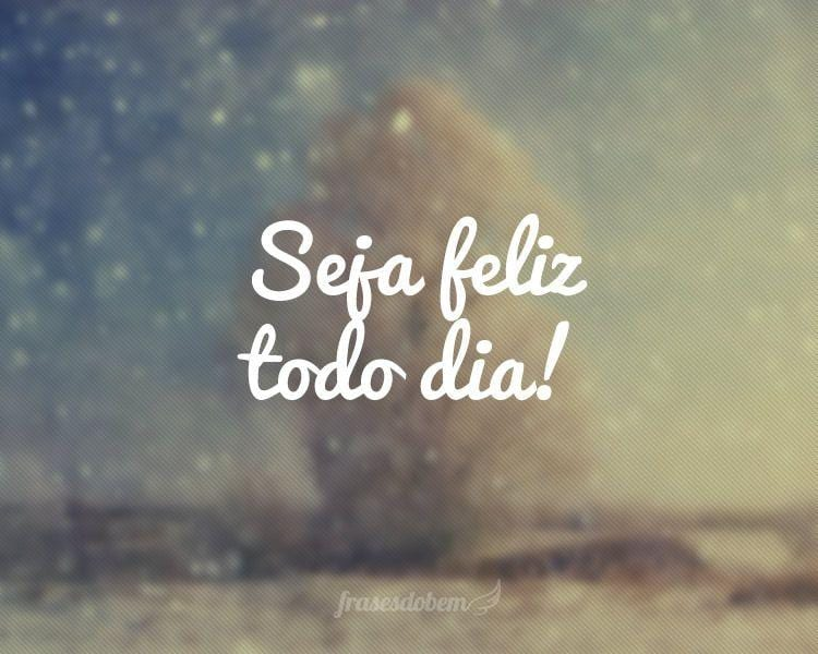Seja feliz todo dia!