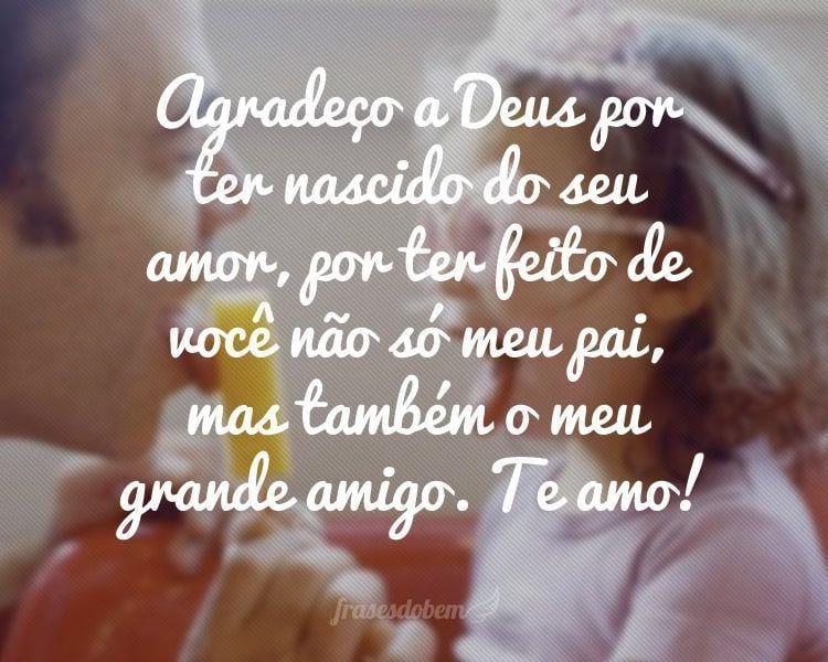 Agradeço a Deus por ter nascido do seu amor, por ter feito de você não só meu pai, mas também o meu grande amigo. Te amo!