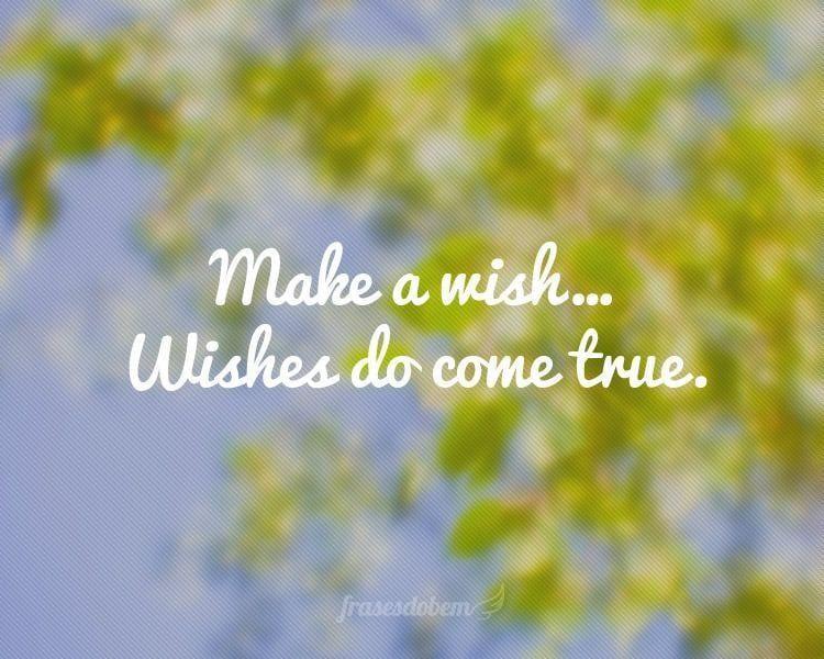 Make a wish... Wishes do come true.