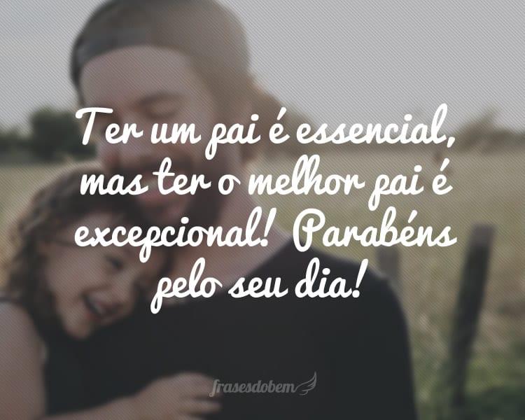 Ter um pai é essencial, mas ter o melhor pai é excepcional! Parabéns pelo seu dia!
