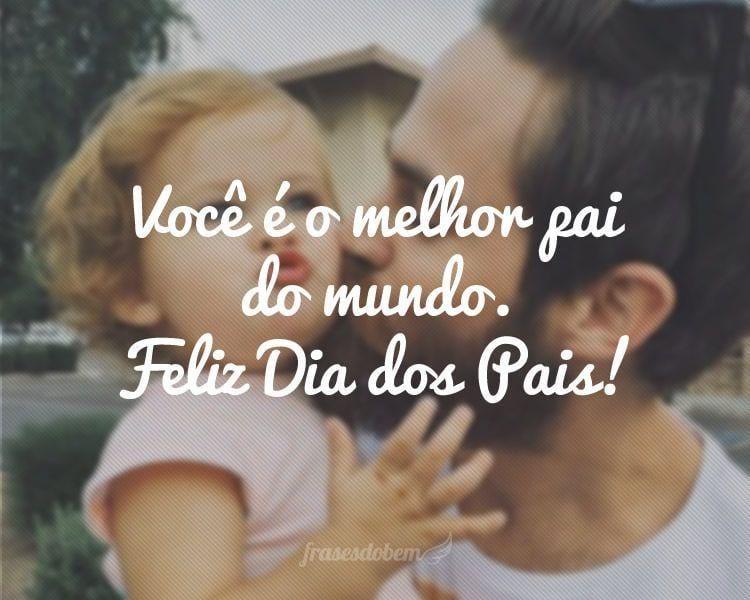 Você é O Melhor Pai Do Mundo Feliz Dia Dos Pais