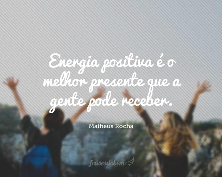 Energia positiva é o melhor presente que a gente pode receber.