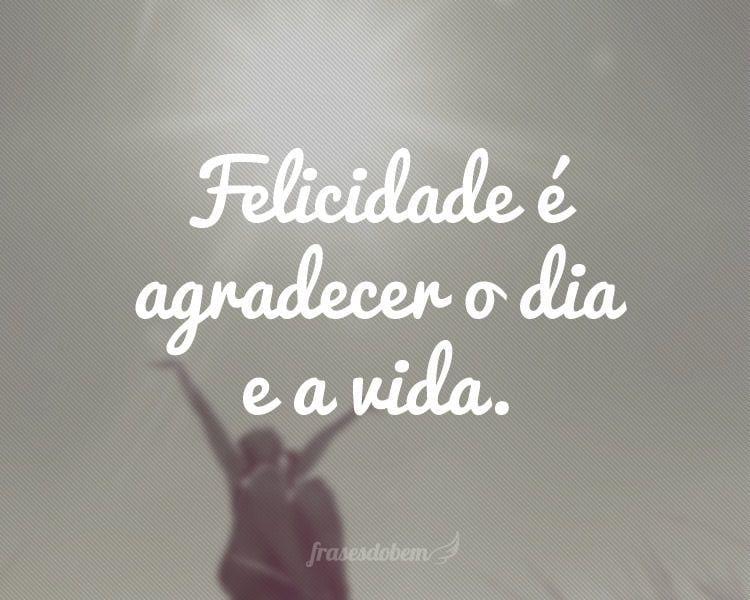 Felicidade é agradecer o dia e a vida.