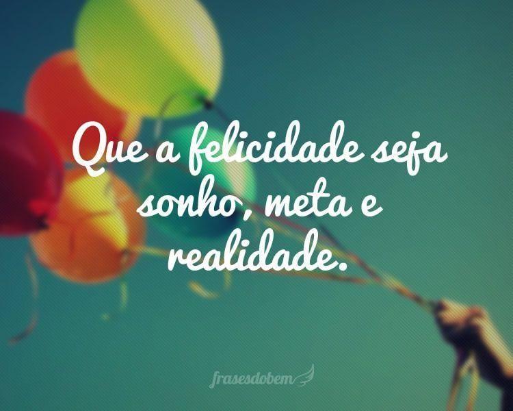 Que a felicidade seja sonho, meta e realidade.