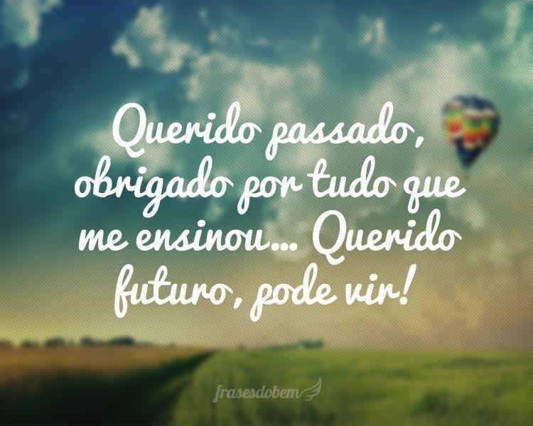 Querido passado, obrigado por tudo que me ensinou... Querido futuro, pode vir!