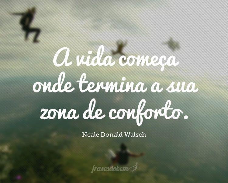 A vida começa onde termina a sua zona de conforto.