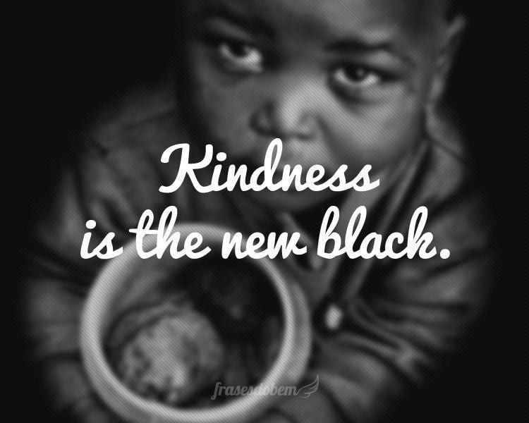 Kindness is the new black.