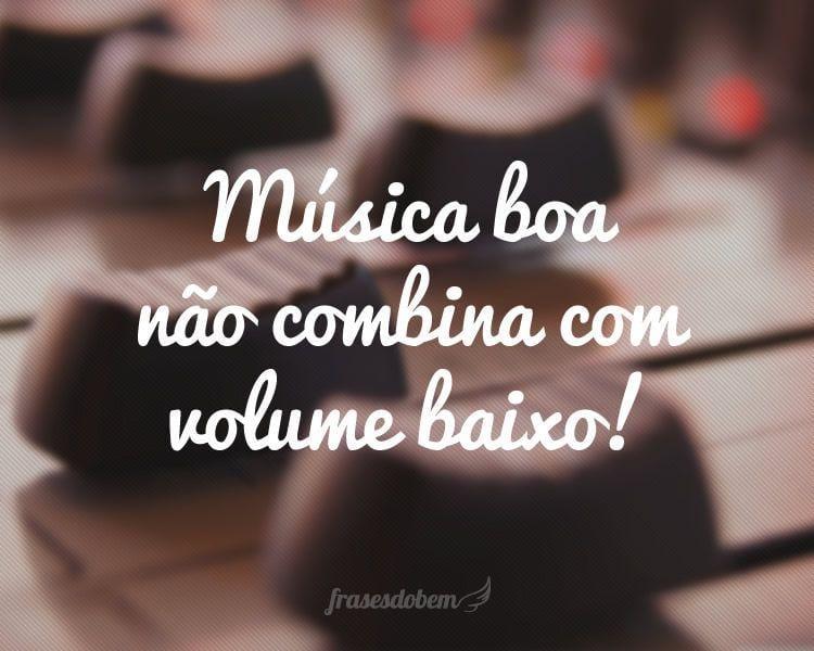 Música boa não combina com volume baixo!
