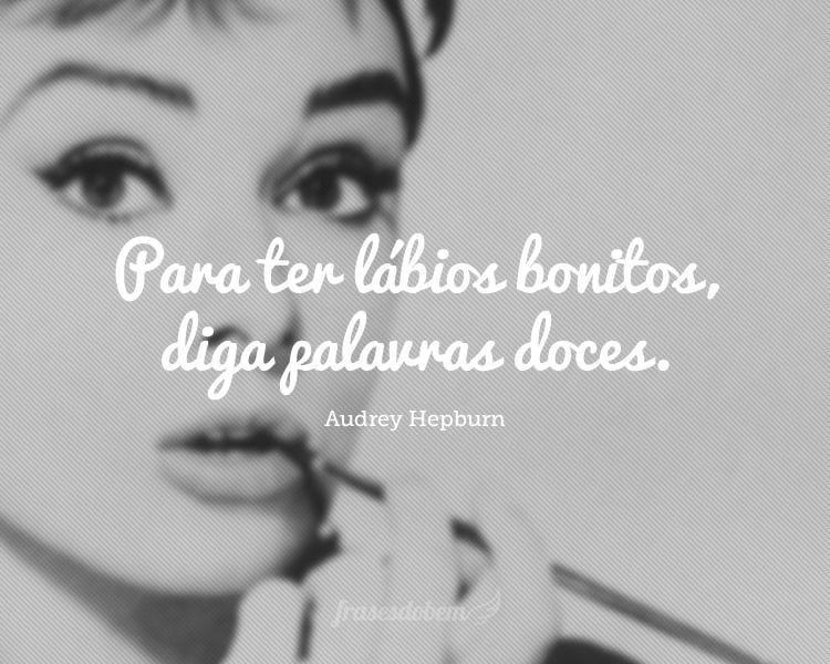 Para ter lábios bonitos, diga palavras doces.