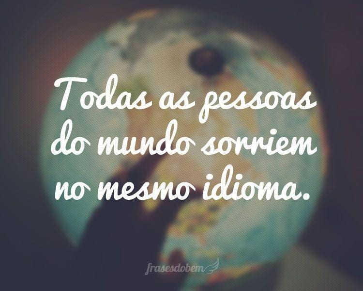 Todas as pessoas do mundo sorriem no mesmo idioma.