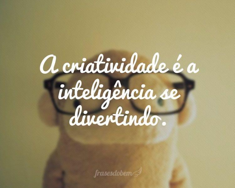 A criatividade é a inteligência se divertindo.