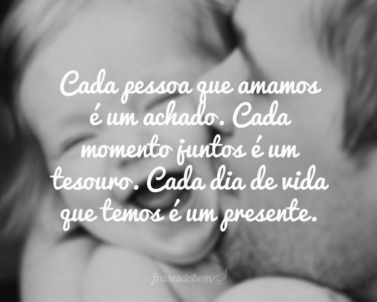 Cada pessoa que amamos é um achado. Cada momento juntos é um tesouro. Cada dia de vida que temos é um presente.