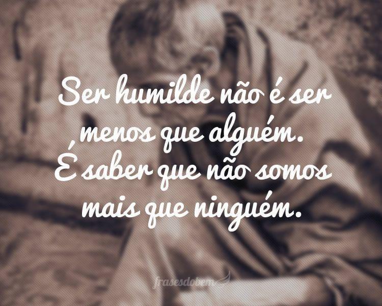 Ser humilde não é ser menos que alguém. É saber que não somos mais que ninguém.