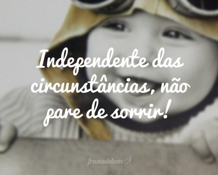 Independente das circunstâncias, não pare de sorrir!