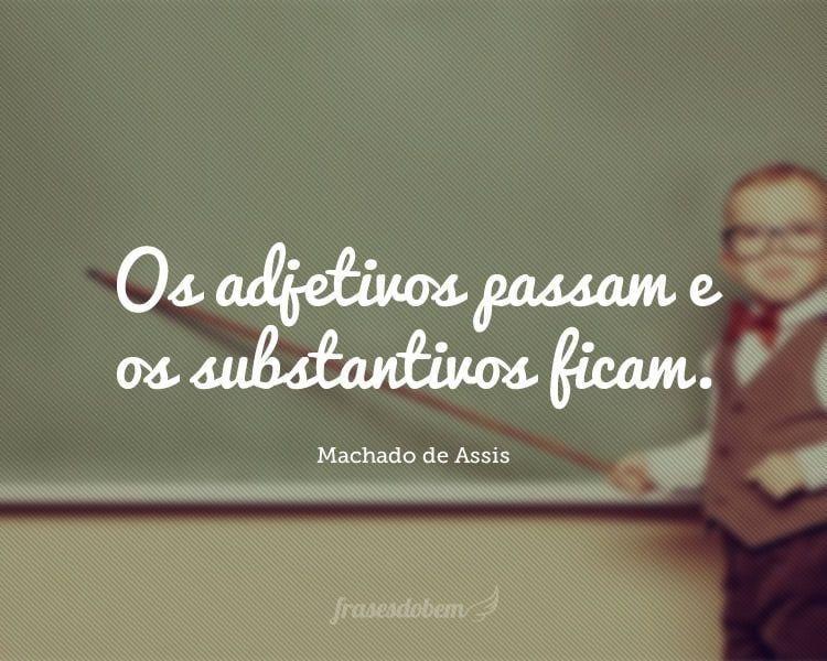 Os adjetivos passam e os substantivos ficam.