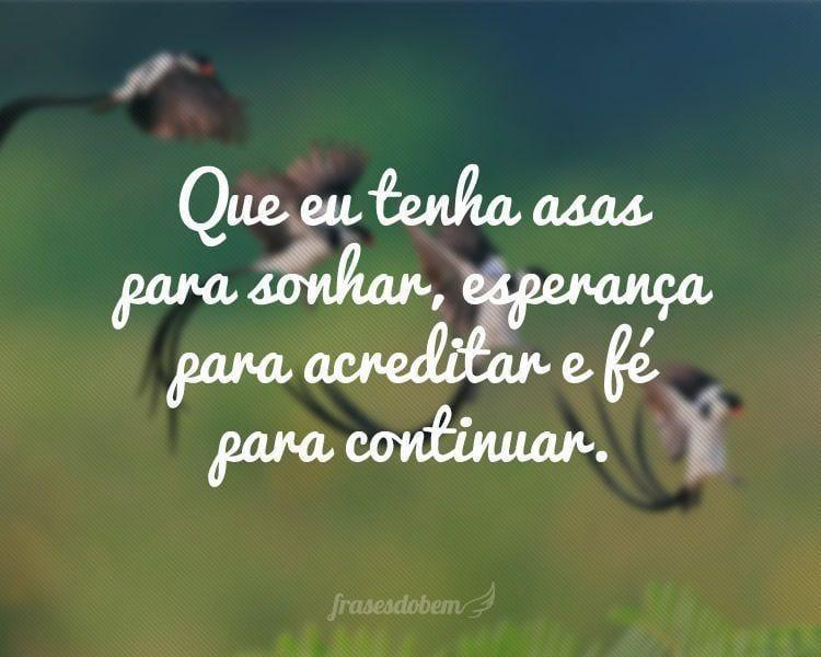 Que eu tenha asas para sonhar, esperança para acreditar e fé para continuar.