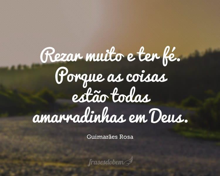 Rezar muito e ter fé. Porque as coisas estão todas amarradinhas em Deus.