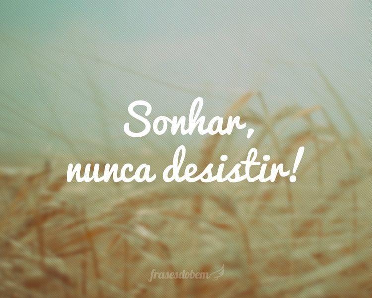 Sonhar, nunca desistir!